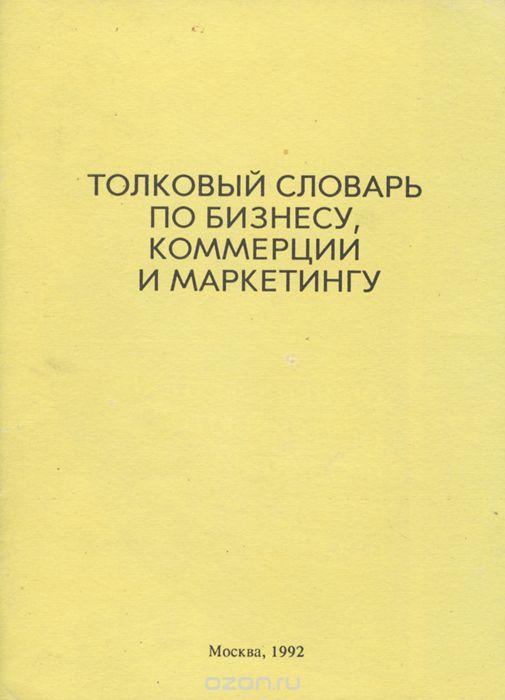 Толковый словарь по бизнесу, коммерции и маркетингу