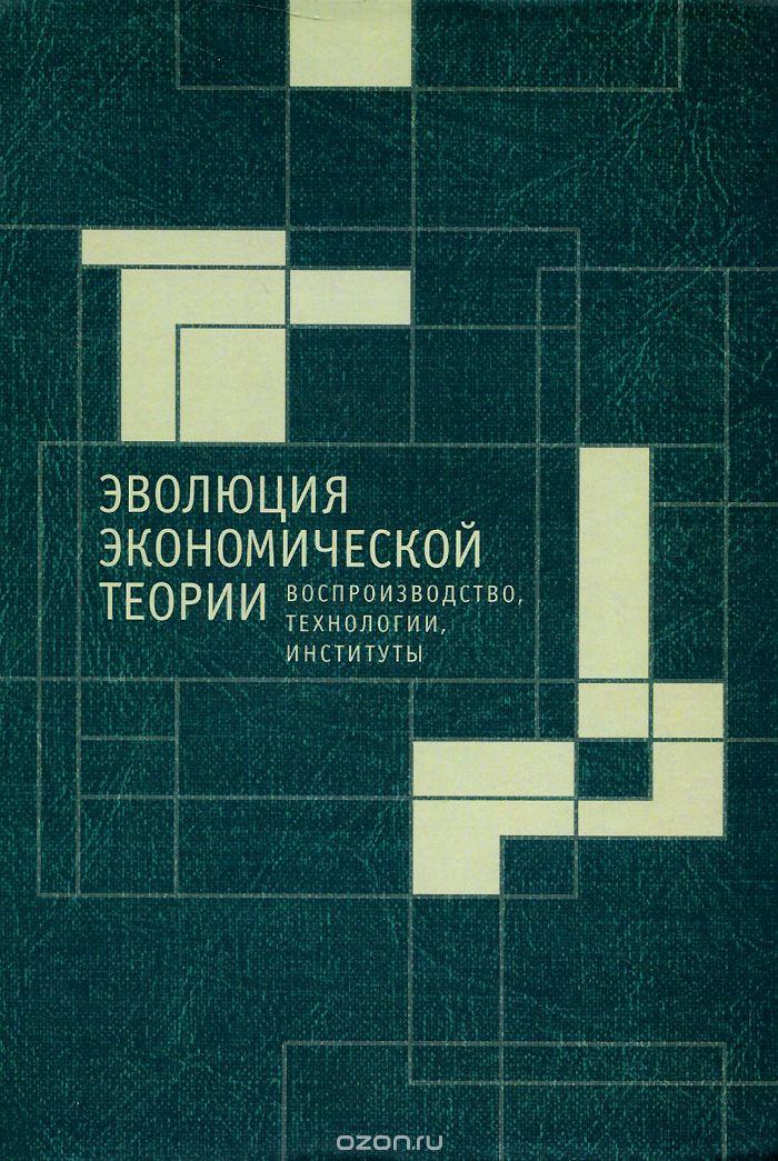 Эволюция экономической теории. Воспроизводство, технологии, институты