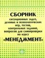 Сборник ситуационных задач, деловых и психологических игр, тестов, контрольных заданий, вопросов для самопроверки по курсу `Менеджмент`
