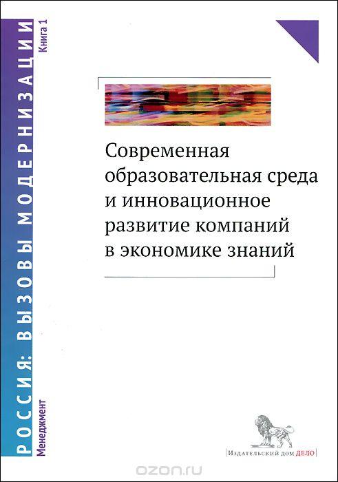 Современная образовательная среда и инновационное развитие компаний в экономике знаний.  В 2 книгах.  Книга 1
