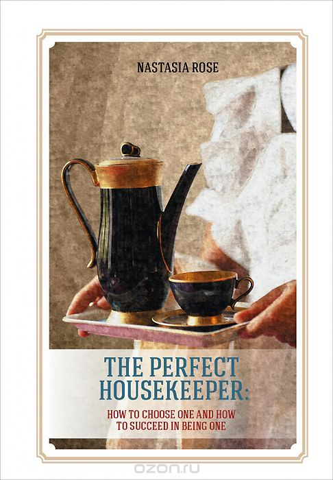 The Perfect Housekeeper: How to Choose One and Now to Succeed in Being One