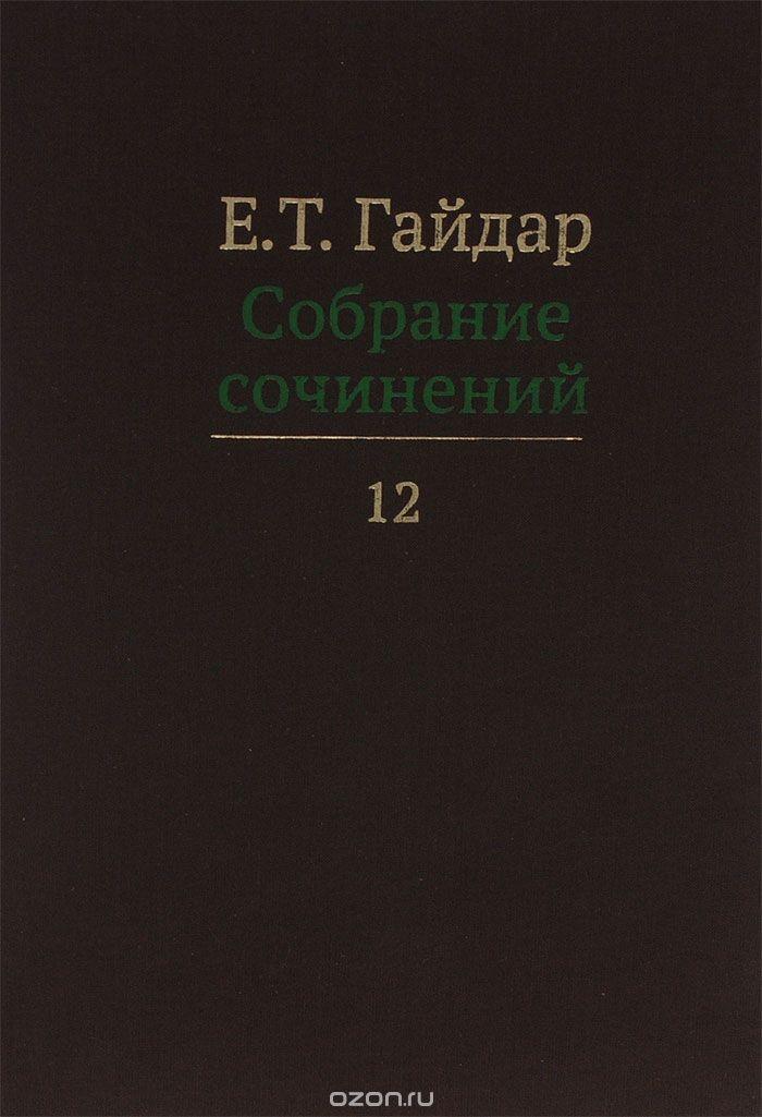 Е.  Т.  Гайдар.  Собрание сочинений.  В 15 томах.  Том 12