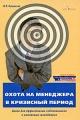 Охота на менеджера в кризисный период. Книга для эффективных собственников и вменяемых менеджеров