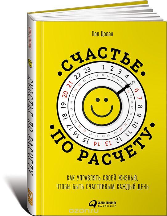 Счастье по расчету.  Как управлять своей жизнью,  чтобы быть счастливым каждый день