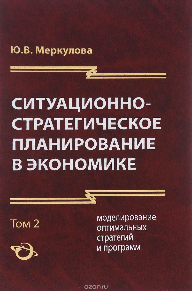 Ситуационно-стратегическое планирование в экономике.  В 2 томах.  Том 2.  Моделирование оптимальных стратегий и программ