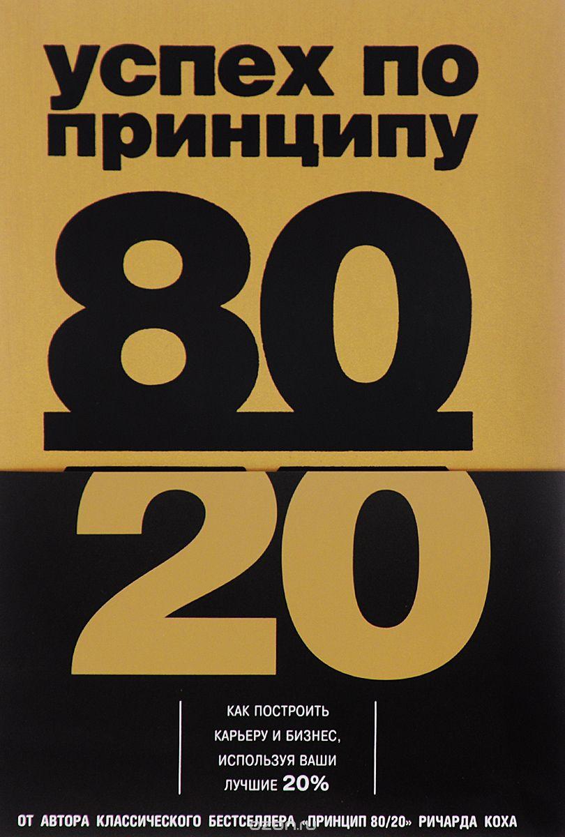 Успех по принципу 80/20.  Как построить карьеру и бизнес,  используя ваши лучшие 20%