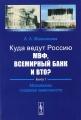 Куда ведут Россию МВФ, Всемирный Банк и ВТО? Книга 1. Механизмы создания зависимости