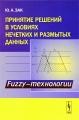 Принятие решений в условиях нечетких и размытых данных: Fuzzy-технологии / Изд.2