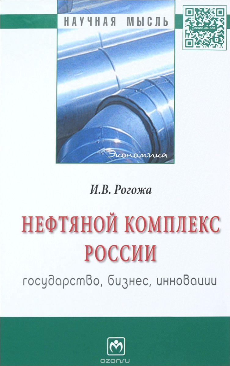 Нефтяной комплекс России: гос. , бизнес. . . : Моногр. /И. В. Рогожа-М. :НИЦ ИНФРА-М, 2016-244с (Науч. мысль)  (о)
