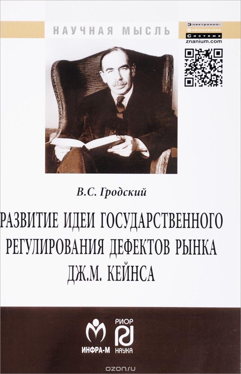 Развитие идеи государственного регулирования дефектов рынка Дж.  М.  Кейнса:Монография/В. С. Гродский-М.
