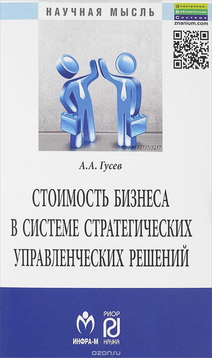 Стоимость бизнеса в системе стратегических управленческих решений. :Монография/А. А. Гусев-М. :ИЦ РИОР