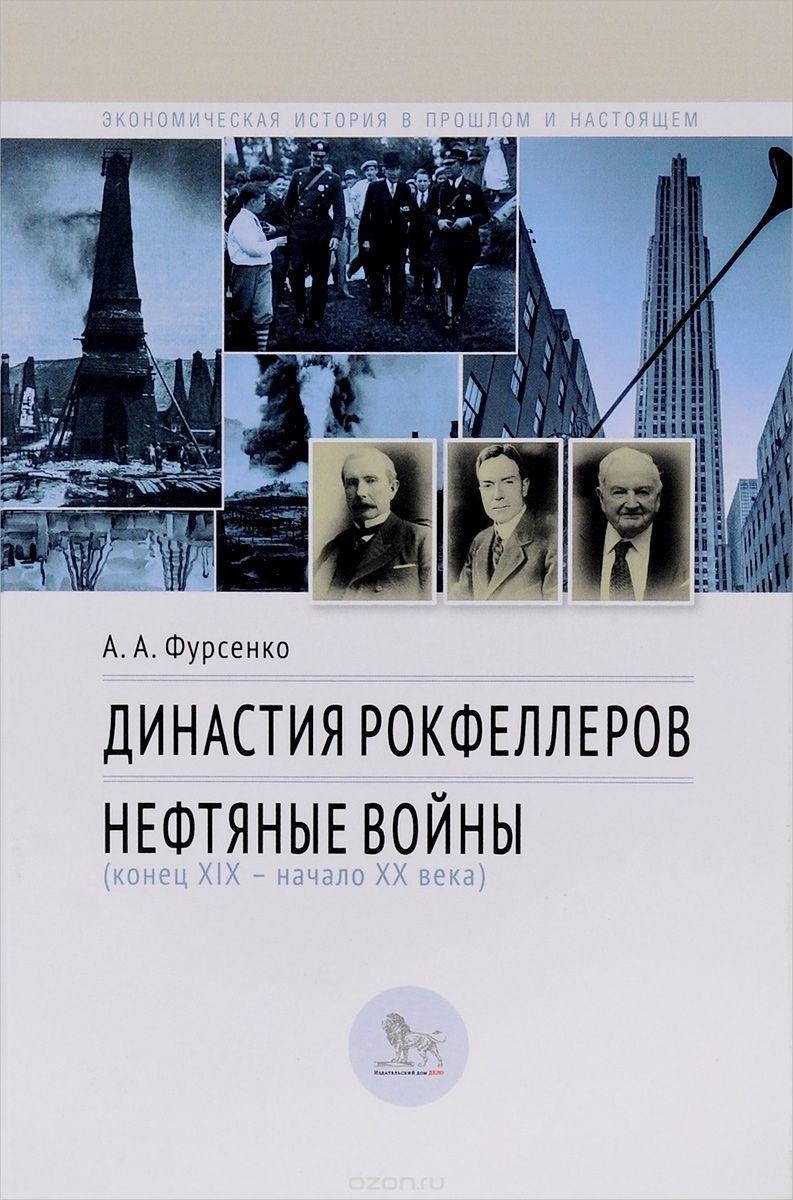 Династия Рокфеллеров.  Нефтяные войны  (конец 19 - начало 20 веков)