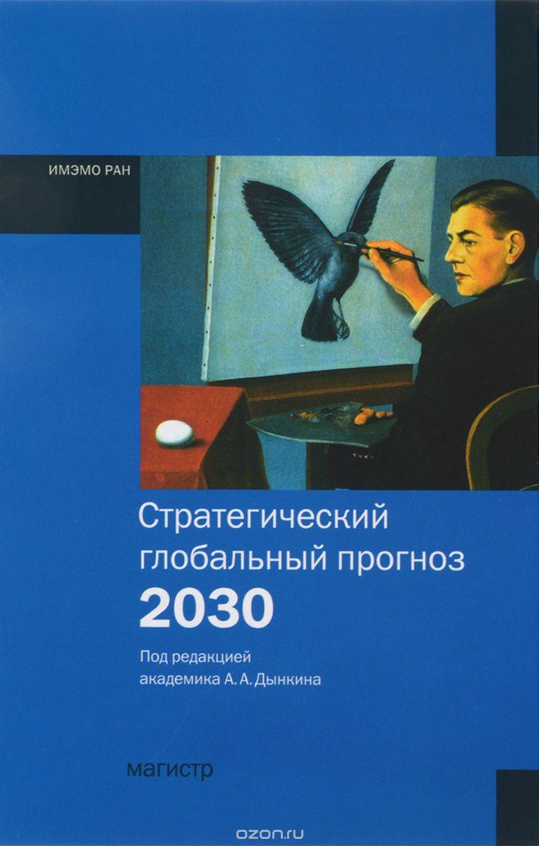 Стратегический глобальный прогноз 2030.  Расшир.  вариант/Под.  ред.  А. А.  Дынкин - Магистр,  2013-480с.