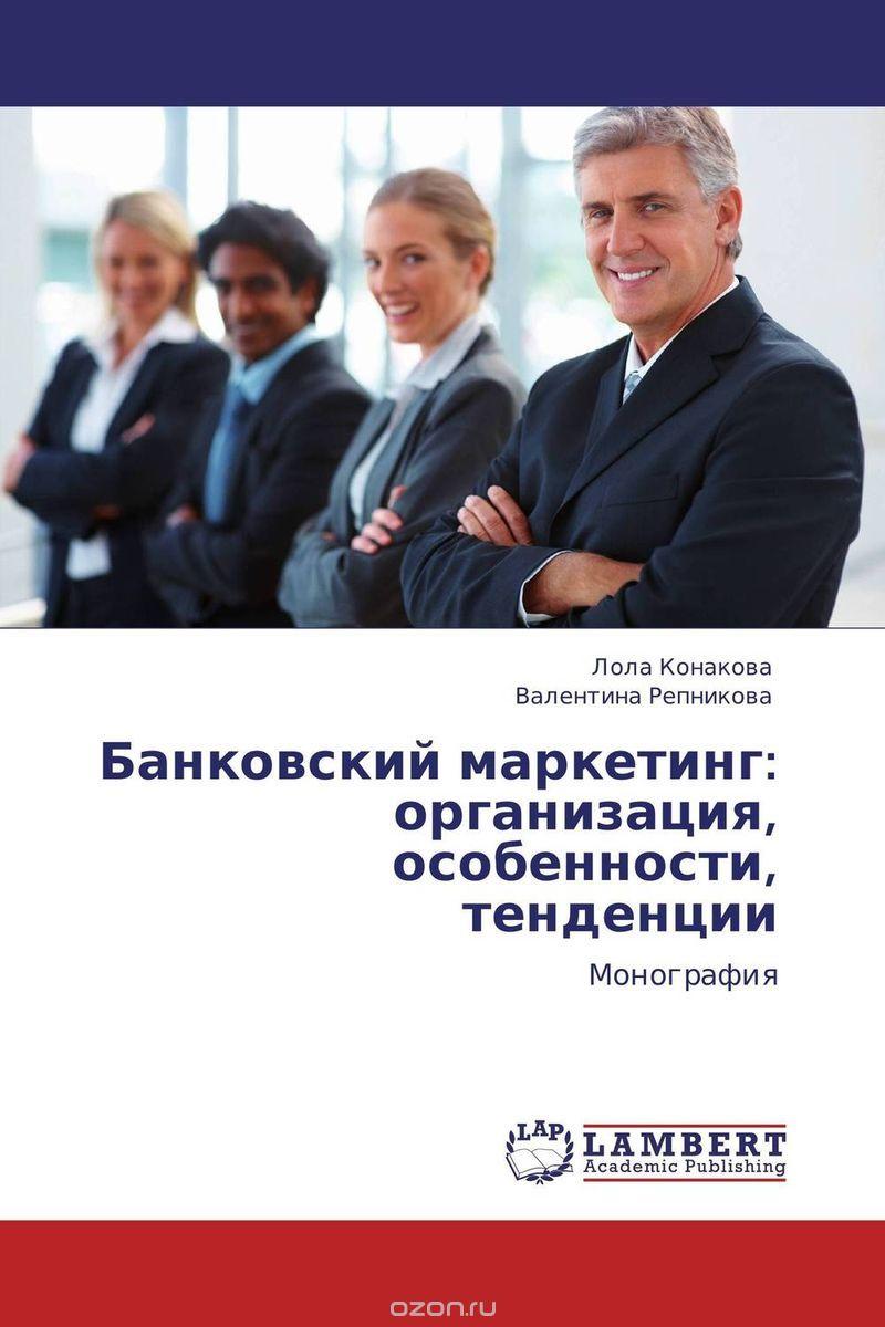 Банковский маркетинг: организация,  особенности,  тенденции