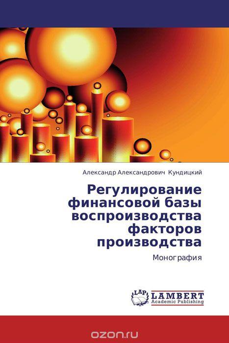 Регулирование финансовой базы воспроизводства факторов производства