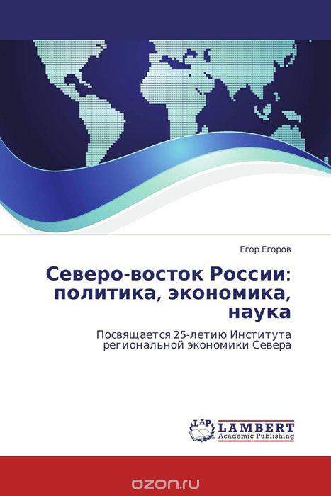 Северо-восток России: политика,  экономика,  наука