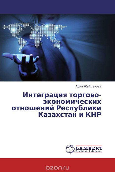 Интеграция торгово-экономических отношений Республики Казахстан и КНР