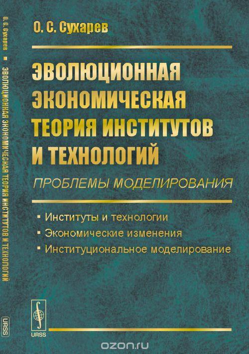 Эволюционная экономическая теория институтов и технологий  (проблемы моделирования) .  Институты и технологии.  Экономические изменения.  Институциональное моделирование