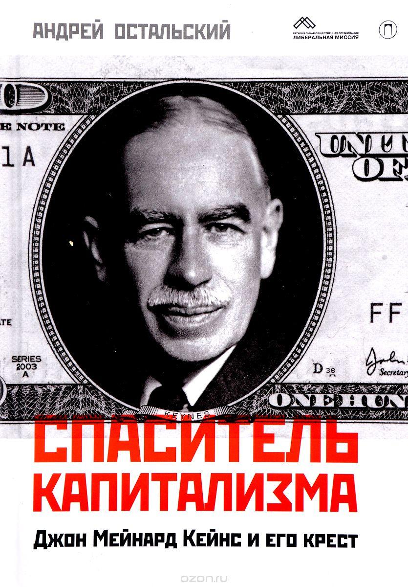 Спаситель капитализма.  Джон Мейнард Кейнс и его крест