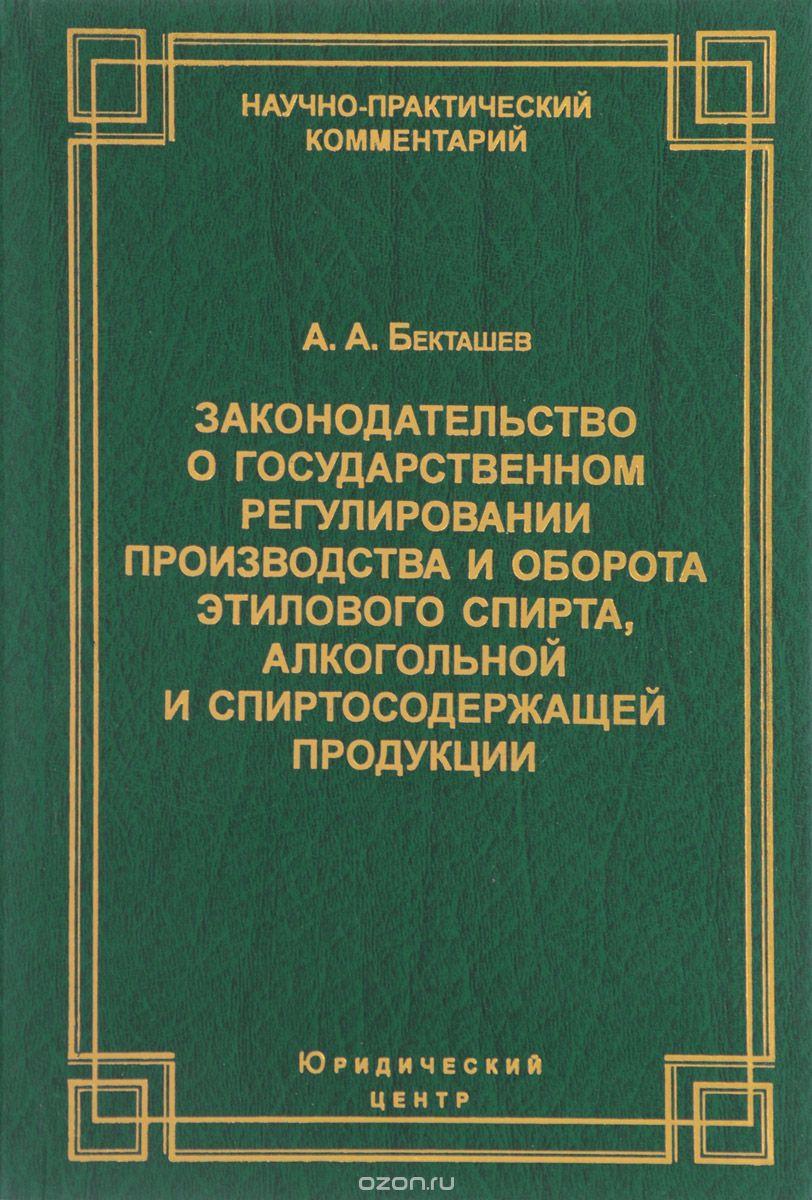 Законодательство о государственном регулировании производства и оборота этилового спирта,  алкогольной и спиртосодержащей продукции