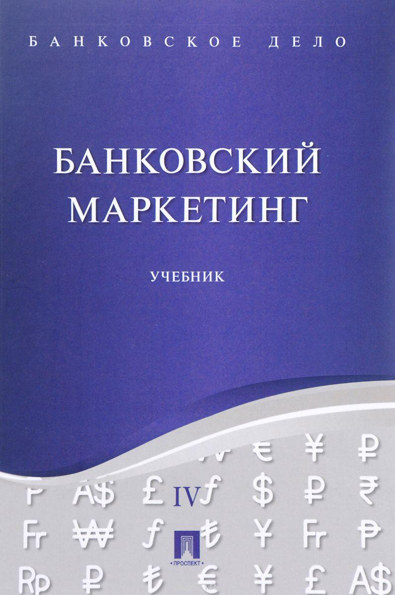Банковское дело.  В 5 томах.  Том 4.  Банковский маркетинг.  Учебник