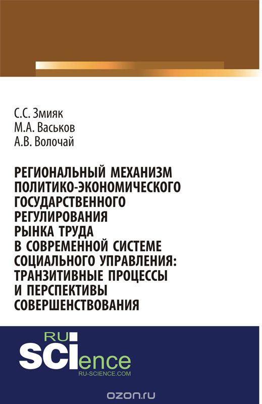 Региональный механизм политико-экономического государственного регулирования рынка труда в современной системе социального управления: транзитивные процессы и перспективы совершенствования