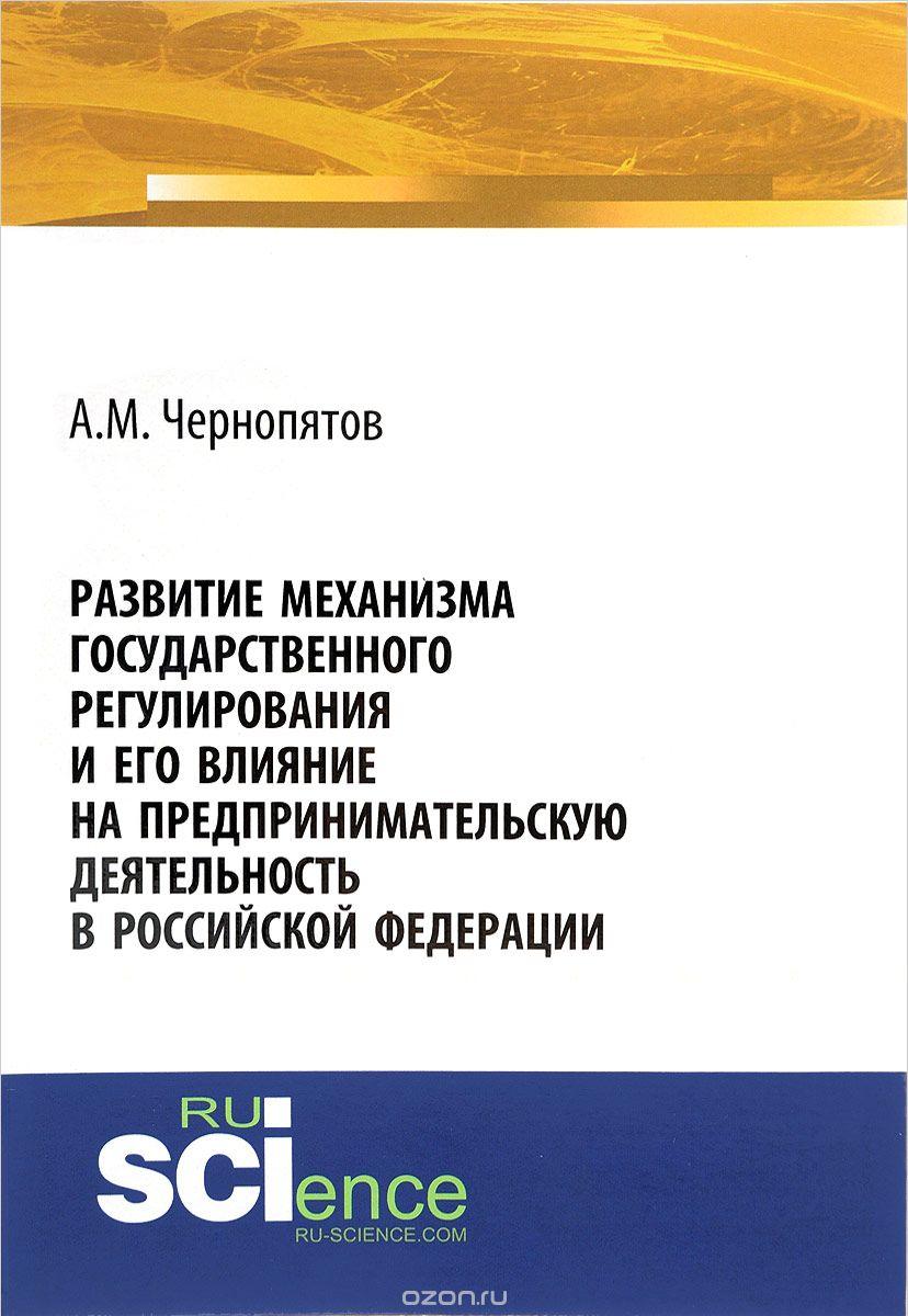 Развитие механизма государственного регулирования и его влияние на предпринимательскую деятельность в Российской Федерации.  Монография