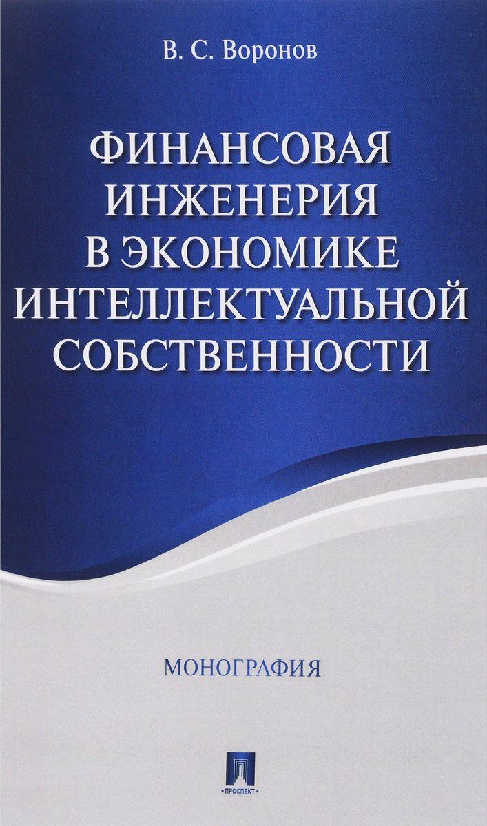 Финансовая инженерия в экономике интеллектуальной собственности.  Монография