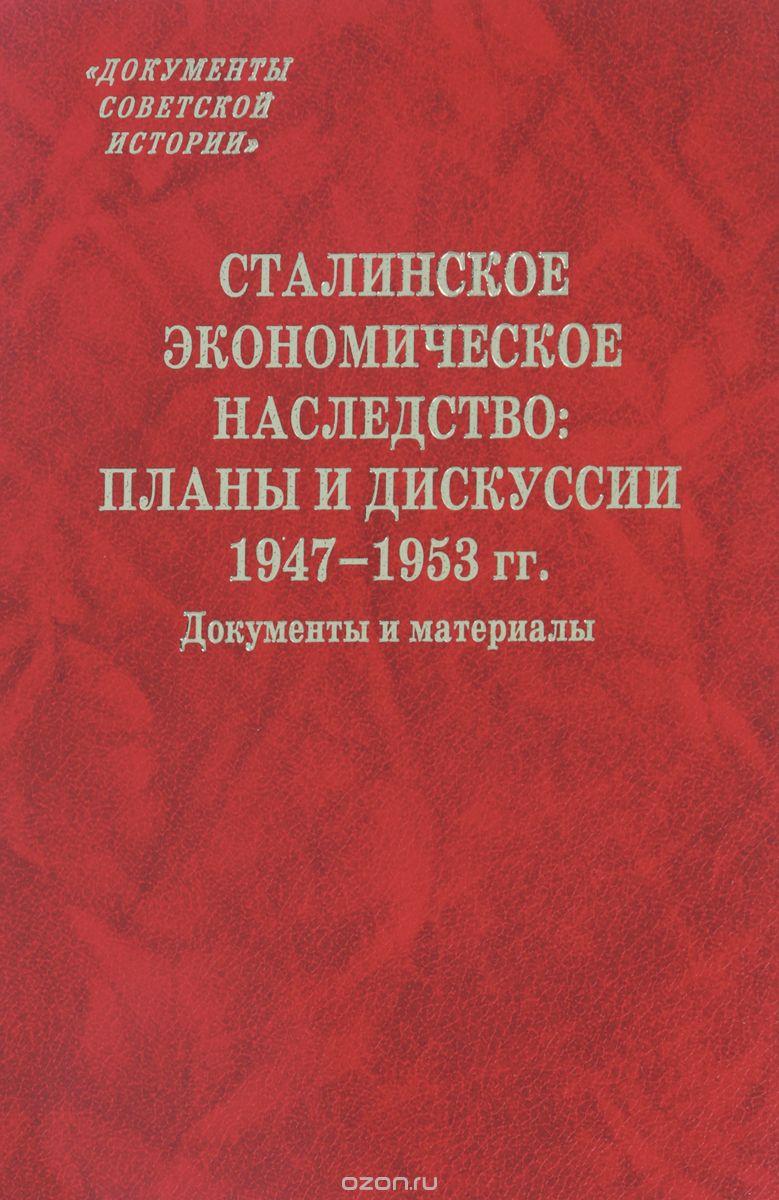 Сталинское экономическое наследство.  Планы и дискуссии.  1947–1953 года.  Документы и материалы