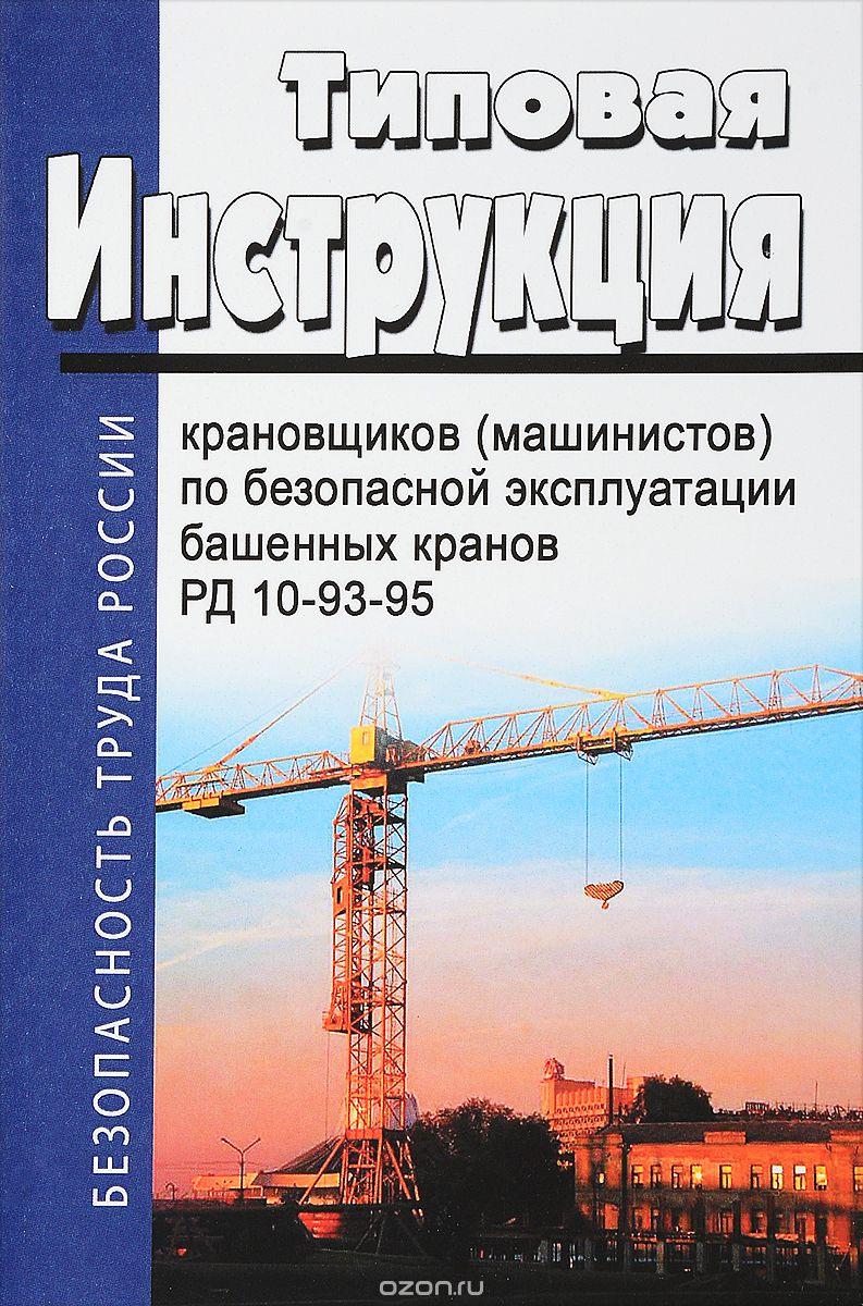 Типовая инструкция для крановщиков  (машинистов)  по безопасной эксплуатации башенных кранов  (РД 10-93-95)