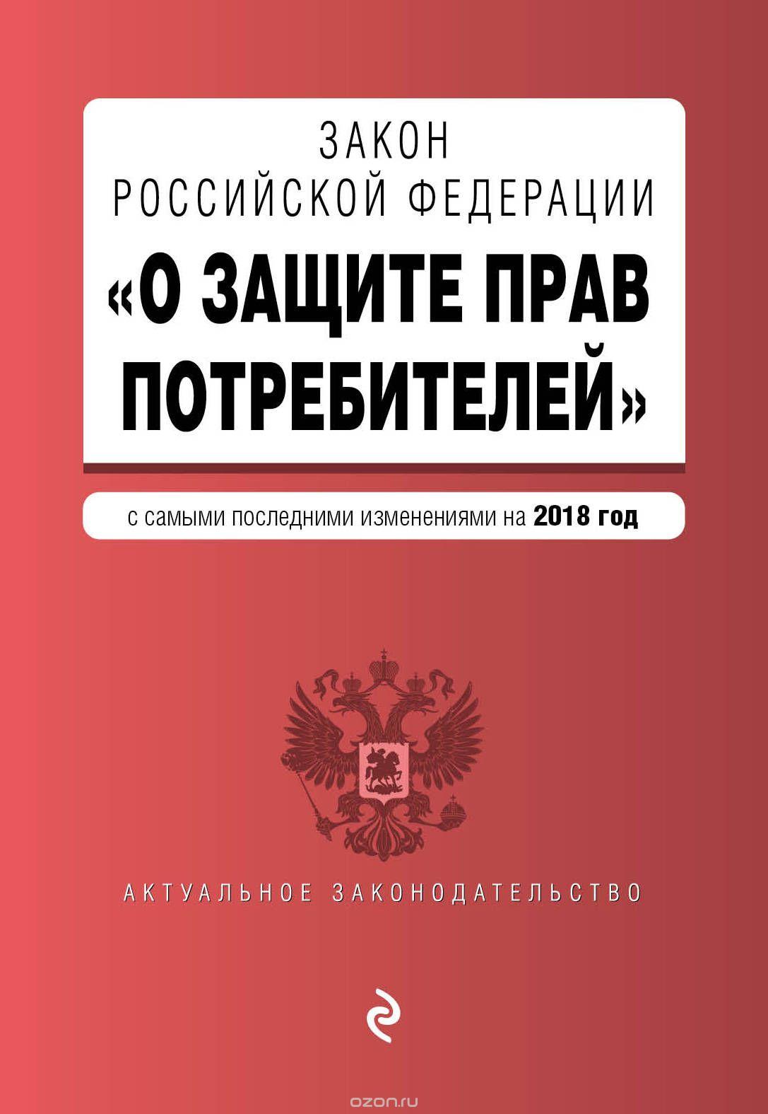 """Закон РФ """"О защите прав потребителей"""".  Текст с изменениями и дополнениями на 2018 год"""