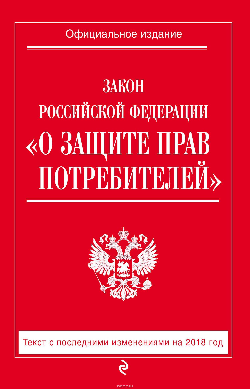 """Закон Российской Федерации """"О защите прав потребителей"""".  Текст с последними изменениями на 2018 год"""