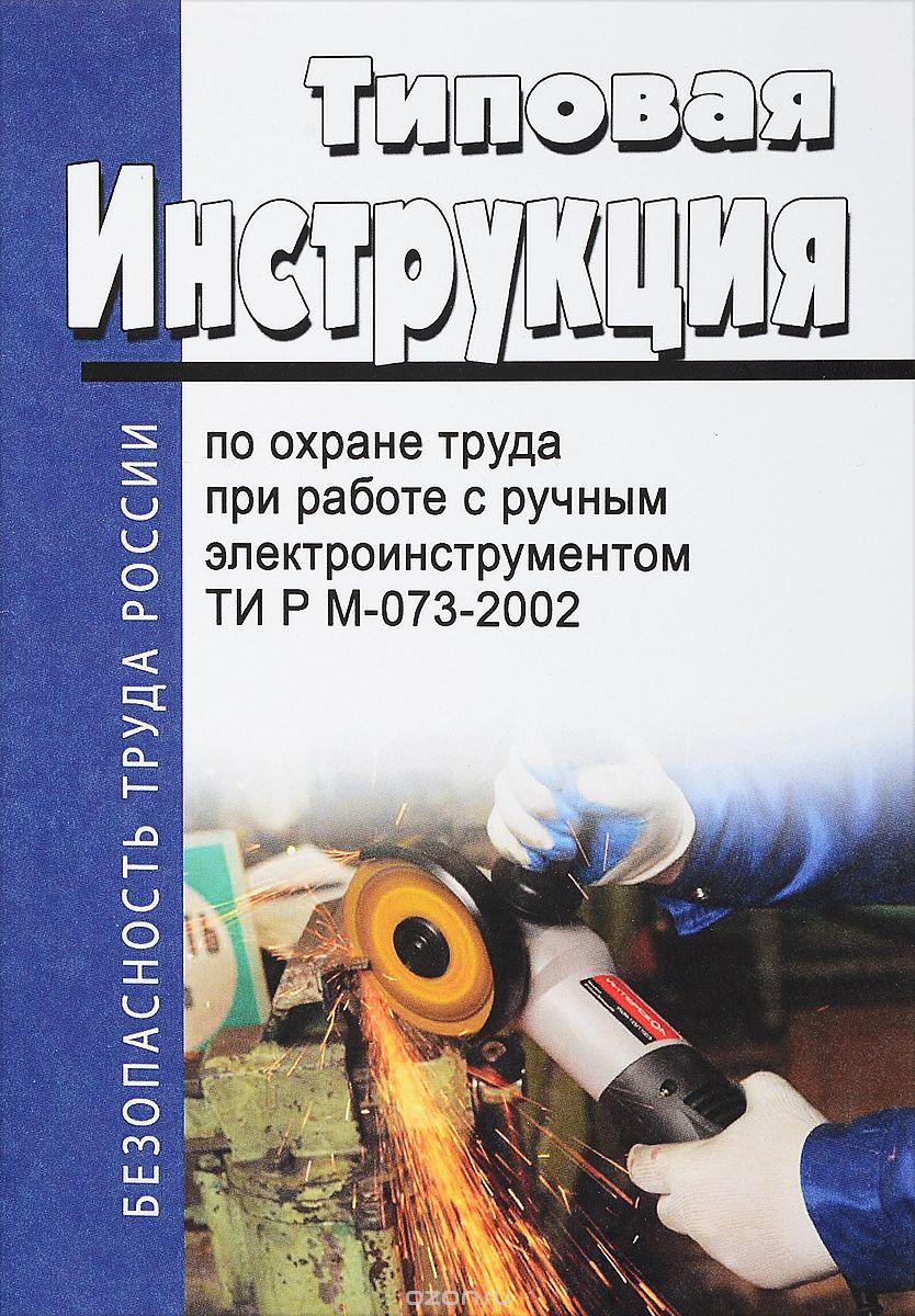 Типовая инструкция по охране труда при работе с ручным электроинструментом.  ТИ Р М-073-2002