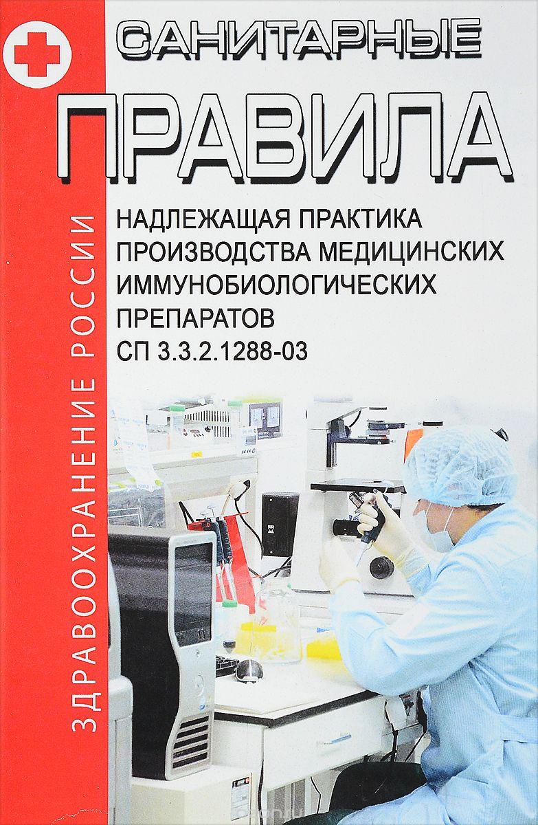 СП 3. 3. 2. 1288-03 Надлежащая практика производства медицинских иммунобиологических препаратов 2018 год.  Последняя редакция