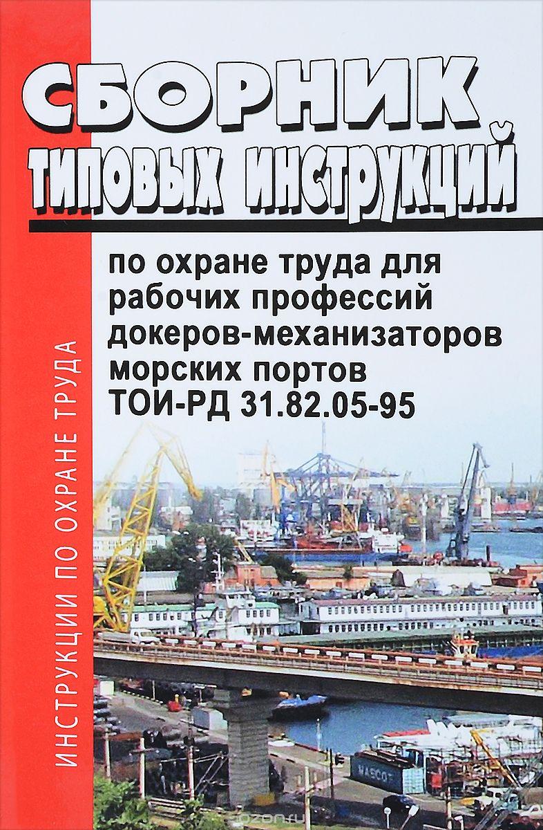 Сборник типовых инструкций по охране труда для рабочих профессий докеров-механизаторов морских портов.  ТОИ-РД 31. 82. 05-95