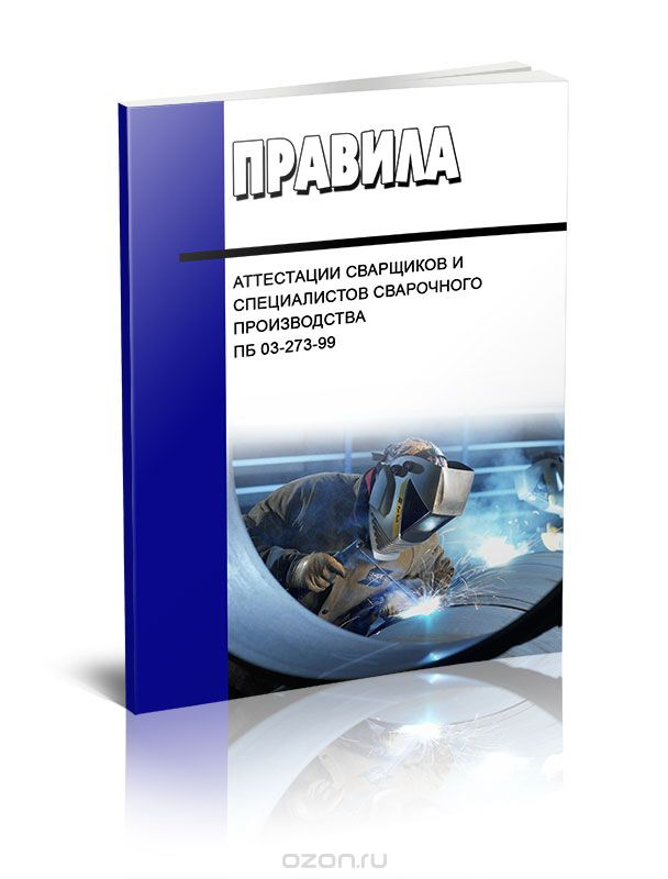 Правила аттестации сварщиков и специалистов сварочного производства.  ПБ 03-273-99
