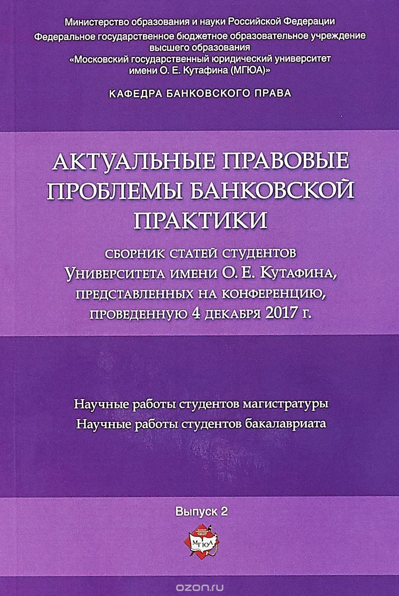 Актуальные правовые проблемы банковской практики.  Сборник статей студентов Университета имени О.  Е.  Кутафина,  представленных на конференцию,  проведенную 4 декабря 2017 г