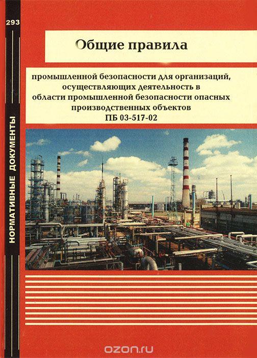 Общие правила промышленной безопасности для организаций,  осуществляющих деятельность в области промышленной безопасности опасных производственных объектов ПБ 03-517-02