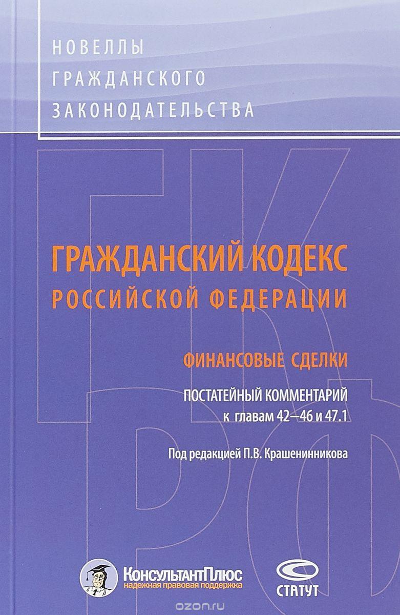 Гражданский кодекс Российской Федерации.  Финансовые сделки.  Постатейный комментарий к главам 42-46 и 47. 1