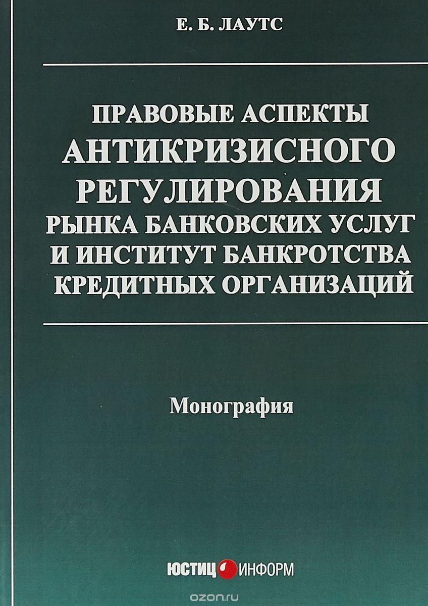 Правовые аспекты антикризисного регулирования рынка банковских услуг и институт банкротства кредитных организаций