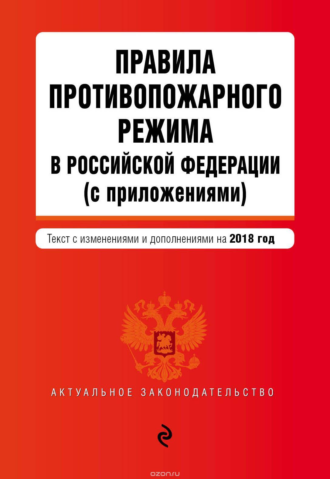 Правила противопожарного режима в Российской Федерации  (с приложениями) .  Текст с последними изменениями и дополнениями на 2018 год